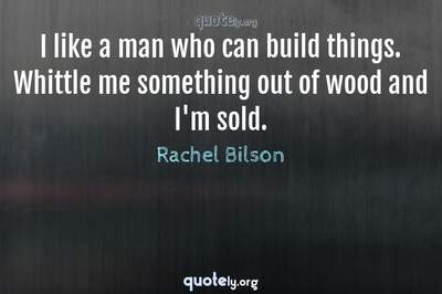 Photo Quote of I like a man who can build things. Whittle me something out of wood and I'm sold.