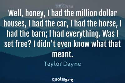 Photo Quote of Well, honey, I had the million dollar houses, I had the car, I had the horse, I had the barn; I had everything. Was I set free? I didn't even know what that meant.