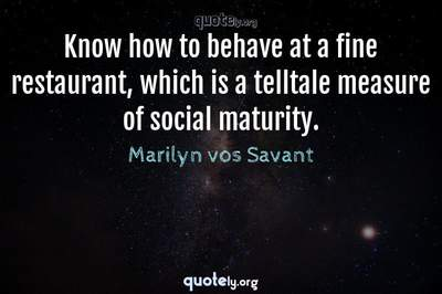 Photo Quote of Know how to behave at a fine restaurant, which is a telltale measure of social maturity.