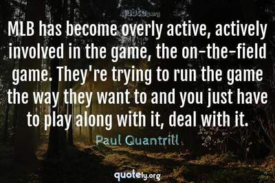 Photo Quote of MLB has become overly active, actively involved in the game, the on-the-field game. They're trying to run the game the way they want to and you just have to play along with it, deal with it.