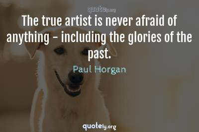 Photo Quote of The true artist is never afraid of anything - including the glories of the past.