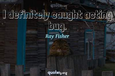 Photo Quote of I definitely caught acting bug.