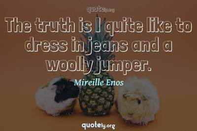 Photo Quote of The truth is I quite like to dress in jeans and a woolly jumper.