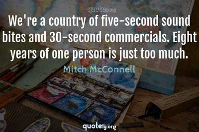 Photo Quote of We're a country of five-second sound bites and 30-second commercials. Eight years of one person is just too much.