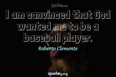Photo Quote of I am convinced that God wanted me to be a baseball player.