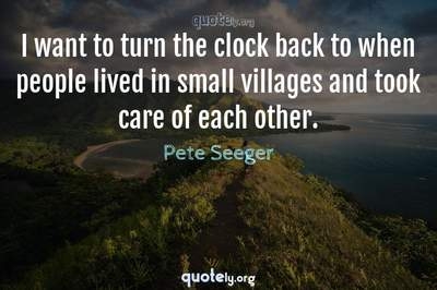 Photo Quote of I want to turn the clock back to when people lived in small villages and took care of each other.