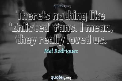 Photo Quote of There's nothing like 'Enlisted' fans. I mean, they really loved us.