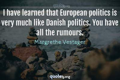 Photo Quote of I have learned that European politics is very much like Danish politics. You have all the rumours.