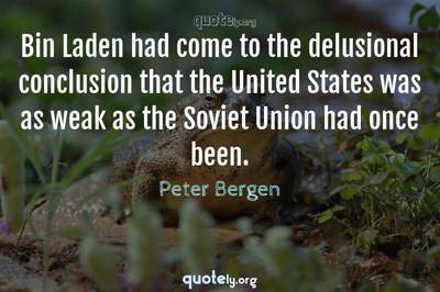 Photo Quote of Bin Laden had come to the delusional conclusion that the United States was as weak as the Soviet Union had once been.