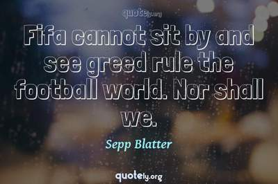Photo Quote of Fifa cannot sit by and see greed rule the football world. Nor shall we.