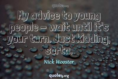 Photo Quote of My advice to young people - wait until it's your turn. Just kidding, sorta.
