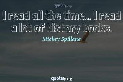 Photo Quote of I read all the time... I read a lot of history books.