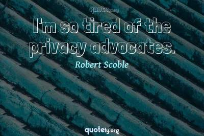 Photo Quote of I'm so tired of the privacy advocates.