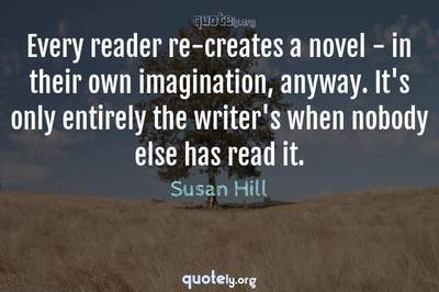 Photo Quote of Every reader re-creates a novel - in their own imagination, anyway. It's only entirely the writer's when nobody else has read it.