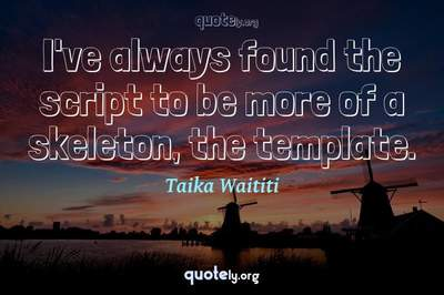 Photo Quote of I've always found the script to be more of a skeleton, the template.