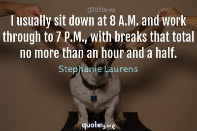 Photo Quote of I usually sit down at 8 A.M. and work through to 7 P.M., with breaks that total no more than an hour and a half.