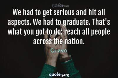 Photo Quote of We had to get serious and hit all aspects. We had to graduate. That's what you got to do: reach all people across the nation.