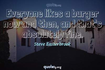 Photo Quote of Everyone likes a burger now and then, and that's absolutely fine.