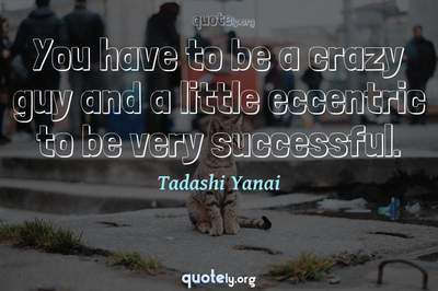 Photo Quote of You have to be a crazy guy and a little eccentric to be very successful.