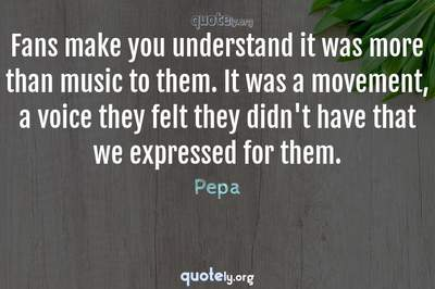 Photo Quote of Fans make you understand it was more than music to them. It was a movement, a voice they felt they didn't have that we expressed for them.