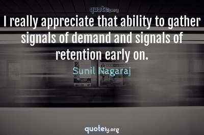 Photo Quote of I really appreciate that ability to gather signals of demand and signals of retention early on.
