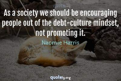 Photo Quote of As a society we should be encouraging people out of the debt-culture mindset, not promoting it.