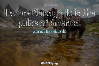 Photo Quote of I adore Chicago. It is the pulse of America.