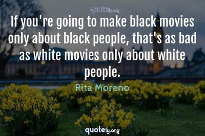Photo Quote of If you're going to make black movies only about black people, that's as bad as white movies only about white people.