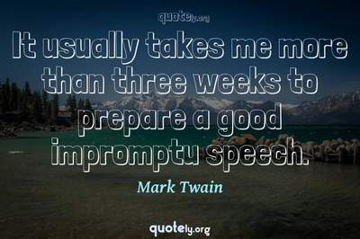 Photo Quote of It usually takes me more than three weeks to prepare a good impromptu speech.