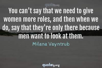 Photo Quote of You can't say that we need to give women more roles, and then when we do, say that they're only there because men want to look at them.