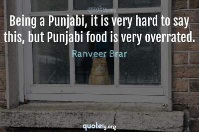 Photo Quote of Being a Punjabi, it is very hard to say this, but Punjabi food is very overrated.