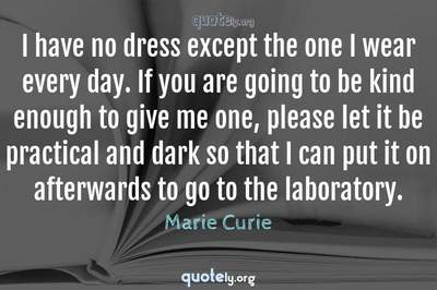 Photo Quote of I have no dress except the one I wear every day. If you are going to be kind enough to give me one, please let it be practical and dark so that I can put it on afterwards to go to the laboratory.