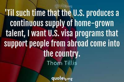 Photo Quote of 'Til such time that the U.S. produces a continuous supply of home-grown talent, I want U.S. visa programs that support people from abroad come into the country.