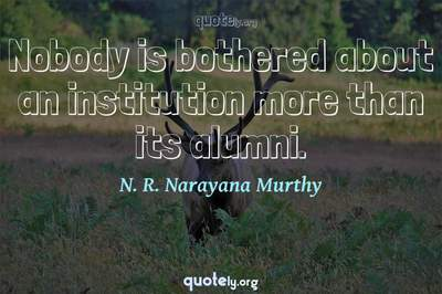 Photo Quote of Nobody is bothered about an institution more than its alumni.