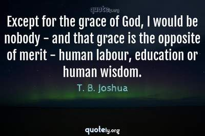 Photo Quote of Except for the grace of God, I would be nobody - and that grace is the opposite of merit - human labour, education or human wisdom.