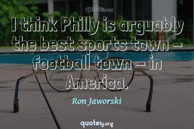 Photo Quote of I think Philly is arguably the best sports town - football town - in America.