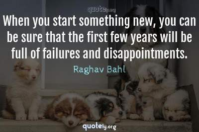 Photo Quote of When you start something new, you can be sure that the first few years will be full of failures and disappointments.