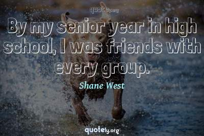 Photo Quote of By my senior year in high school, I was friends with every group.