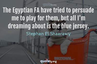 Photo Quote of The Egyptian FA have tried to persuade me to play for them, but all I'm dreaming about is the blue jersey.