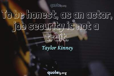 Photo Quote of To be honest, as an actor, job security is not a trait.