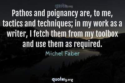 Photo Quote of Pathos and poignancy are, to me, tactics and techniques; in my work as a writer, I fetch them from my toolbox and use them as required.