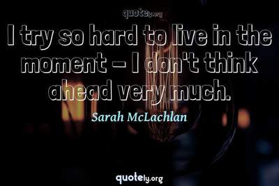 Photo Quote of I try so hard to live in the moment - I don't think ahead very much.