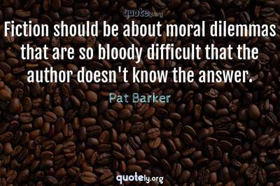 Photo Quote of Fiction should be about moral dilemmas that are so bloody difficult that the author doesn't know the answer.