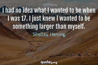Photo Quote of I had no idea what I wanted to be when I was 17. I just knew I wanted to be something larger than myself.