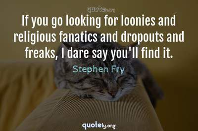 Photo Quote of If you go looking for loonies and religious fanatics and dropouts and freaks, I dare say you'll find it.