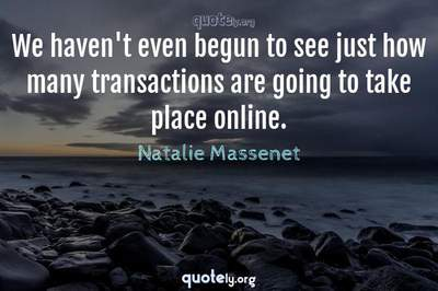 Photo Quote of We haven't even begun to see just how many transactions are going to take place online.