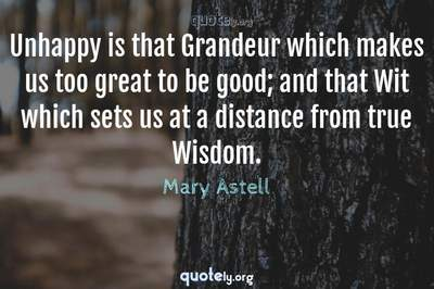Photo Quote of Unhappy is that Grandeur which makes us too great to be good; and that Wit which sets us at a distance from true Wisdom.