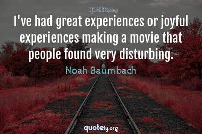 Photo Quote of I've had great experiences or joyful experiences making a movie that people found very disturbing.