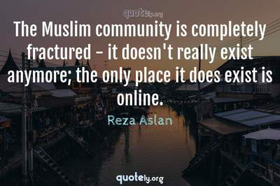 Photo Quote of The Muslim community is completely fractured - it doesn't really exist anymore; the only place it does exist is online.