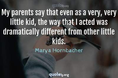 Photo Quote of My parents say that even as a very, very little kid, the way that I acted was dramatically different from other little kids.